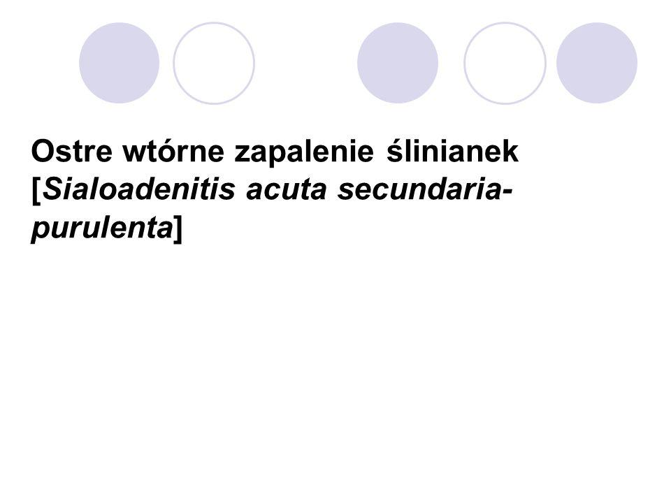Ostre wtórne zapalenie ślinianek [Sialoadenitis acuta secundaria-purulenta]